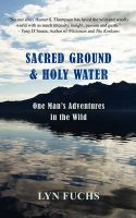 Sacred Ground & Holy Water: One Man's Adventures in the Wild: Book by Lyn Fuchs