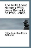 The Truth About Homer: With Some Remarks on Prof. Jebb's: Book by Paley F. A. (Frederick Apthorp)