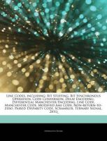 Articles on Line Codes, Including: Bit Stuffing, Bit Synchronous Operation, Code Conversion, Delay Encoding, Differential Manchester Encoding, Line Code, Manchester Code, Modified Ami Code, Non-Return-To-Zero, Paired Disparity Code: Book by Hephaestus Books