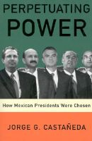 Perpetuating Power: How Mexican Presidents Were Chosen: Book by Jorge G Castaneda