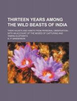 Thirteen Years Among the Wild Beasts of India; Their Haunts and Habits from Personal Observation with an Account of the Modes of Capturing and Taming Elephants: Book by G P Sanderson