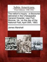 The Nation's Inquiry: A Discourse Delivered in the Chesapeake General Hospital, Near Fort Monroe, Va., on the Day of the National Fast, April 30th, 1863.: Book by James Marshall