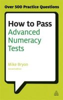 How to Pass Advanced Numeracy Tests: Improve Your Scores in Numerical Reasoning and Data Interpretation Psychometric Tests: Book by Mike Bryon