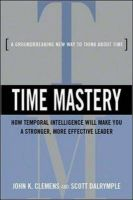 Time Mastery: How Temporal Intelligence Will Make You a Stronger, More Effective Leader: Book by John K. Clemens , Scott Dalrymple