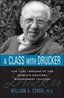 A Class With Drucker: The Lost Lessons Of The World's Greatest Management Teacher: Book by William A. Cohen ,  Peter Ferdin,  Drucker