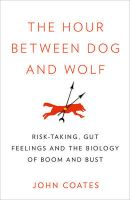 The Hour Between Dog and Wolf: Risk-taking, Gut Feelings and the Biology of Boom and Bust: Book by John Coates
