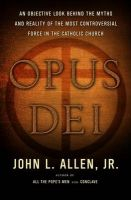 Opus Dei: An Objective Look Behind the Myths and Reality of the Most Controversial Force in the Catholic Church: Book by John L Allen