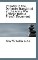 Infantry in the Defense: Translated at the Army War College from a French Document: Book by Army War College (U.S.)