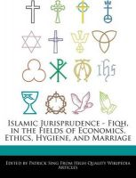 Islamic Jurisprudence - Fiqh, in the Fields of Economics, Ethics, Hygiene, and Marriage: Book by Patrick Sing
