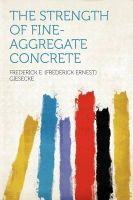 The Strength of Fine-aggregate Concrete: Book by Frederick E. (Frederick Ernest Giesecke