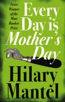 Every Day Is Mother's Day: Book by Hilary Mantel