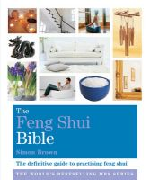 The Feng Shui Bible: The Definitive Guide to Improving Your Life: Book by Simon Brown