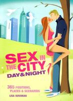 Sex in the City: Day and Night - 365 Positions, Places and Scenarios for Round-the-clock Sex: Book by Lisa Sussman