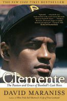Clemente: The Passion and Grace of Baseball's Last Hero: Book by David Maraniss