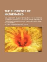 The Rudiments of Mathematics; Designed for the Use of Students at the Universities: Containing an Introduction to Algebra, Remarks on the First Six Books of Euclid, the Elements of Plane Trigonometry: Book by William Ludlam