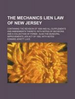 The Mechanics Lien Law of New Jersey; Containing the Revision of 1898 and All Supplements and Amendments Thereto, with Notes of Decisions, and a Collection of Forms; Also the Municipal Improvements Lien Act of 1892, with Notes: Book by Edward Jewett Luce