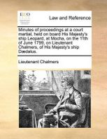 Minutes of Proceedings at a Court Martial, Held on Board His Majesty's Ship Leopard, at Mocha, on the 11th of June 1799, on Lieutenant Chalmers, of His Majesty's Ship D]dalus.: Book by Lieutenant Chalmers