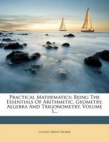 Practical Mathematics: Being the Essentials of Arithmetic, Geometry, Algebra and Trigonometry, Volume 1...: Book by Claude Irwin Palmer