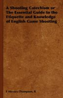 A Shooting Catechism or The Essential Guide to the Etiquette and Knowledge of English Game Shooting: Book by R, F Meysey-Thompson