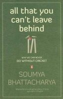 All That You Can't Leave Behind - Why We Can Never Do Without Cricket: Book by Soumya Bhattacharya