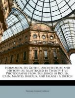 Normandy, Its Gothic Architecture and History: As Illustrated by Twenty-Five Photographs from Buildings in Rouen, Caen, Mantes, Bayeaux, and Falaise: A Sketch: Book by Frederic George Stephens