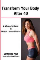 Transform Your Body After 40: A Women's Guide to Weight Loss and Fitness.: Book by Catherine Piot