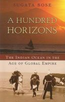 A Hundred Horizons: The Indian Ocean in the Age of Global Empire: Book by Sugata Bose