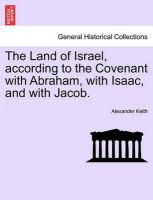 The Land of Israel, According to the Covenant with Abraham, with Isaac, and with Jacob.: Book by Alexander Keith