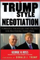 Trump Style Negotiation: Powerful Strategies and Tactics for Mastering Every Deal: Book by George H. Ross