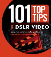 101 Top Tips for DSLR Video: Using Your Camera to Make Great Movies: Book by David Newton