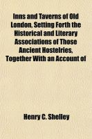 Inns and Taverns of Old London, Setting Forth the Historical and Literary Associations of Those Ancient Hostelries, Together with an Account of: Book by Henry C Shelley