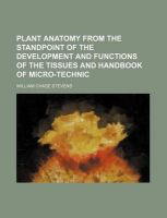 Plant Anatomy from the Standpoint of the Development and Functions of the Tissues and Handbook of Micro-Technic: Book by William Chase Stevens