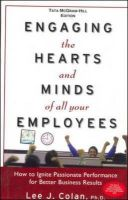 Engaging the Hearts and Minds of All Your Employees: How to Ignite Passionate Performance for Better Business Results: Book by Lee Colan