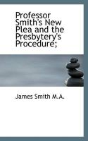 Professor Smith's New Plea and the Presbytery's Procedure;: Book by Colonel James Smith (University of Queensland, U.S. Air Force Academy)