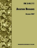 Aviation Brigades: The Official U.S. Army Field Manual FM 3-04.111 (7 December 2007 Revision): Book by U.S. Department of the Army