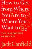 How To Get From Where You Are To Where You Want To Be: Book by Jack Canfield, Aarti Katoch Pathak
