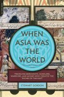 When Asia Was the World: Traveling Merchants, Scholars, Warriors, and Monks Who Created the Riches of the East: Book by Stewart Gordon