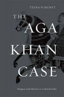 The Aga Khan Case: Religion and Identity in Colonial India: Book by Teena Purohit