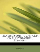 Professor Smith's Criticism on the Pentateuch Examined: Book by Colonel James Smith (University of Queensland, U.S. Air Force Academy)