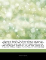 Grinding Mills in the United States, Including: Spring Mill State Park, Squire Boone Caverns, John Work House and Mill Site, Bottorff-McCulloch Farm, Beck's Mill, Mansfield Roller Mill, Forbes Mill, Pillsbury a Mill, Vallejo Flour Mill, Enterprise Mill: Book by Hephaestus Books