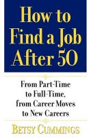 How to Find a Job After 50: From Part-Time to Full-Time, from Career Moves to New Careers: Book by Betsy Cummings