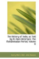 The History of India, as Told by Its Own Historians: The Muhammadan Period, Volume VI: Book by Henry Miers Elliot