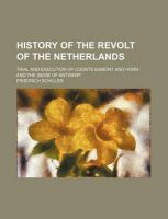 History of the Revolt of the Netherlands; Trial and Execution of Counts Egmont and Horn and the Seige of Antwerp: Book by Friedrich Schiller