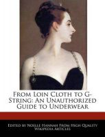 From Loin Cloth to G-String: An Unauthorized Guide to Underwear: Book by Noelle Hannah
