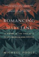 Romancing Mary Jane: A Year in the Life of a Failed Marijuana Grower: Book by Michael Poole