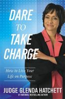 Dare to Take Charge: How to Live Your Life on Purpose:Book by Author-Judge Glenda Hatchett