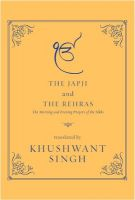 The Japji And The Rehras: Book by The Japji, composed by Guru Nanak, the founder of the Sikh faith, is the most important prayer of the Sikhs, and one of the most sublime and majestic examples of sacred poetry in any language. Comprising a series of hymns in praise of 'the One God Who is Truth', it opens the sacred book of the Sikhs, the Guru Granth Sahib, and is recited every morning by all practising Sikhs. The Rehras is a prayer of thanksgiving, recited at the end of the day in gratitude and also for inspiration. It comprises hymns by five of the ten Sikh Gurus: Guru Nanak, Guru Amar Das, Guru Ram Das, Guru Arjun and Guru Gobind Singh. This volume brings together Khushwant Singh's classic English translations of the two best-known and, in many ways, defining sacred compositions of the Sikhs. Beautifully illustrated, this is a collector's edition for anyone interested not only in the Sikh faith but also in great sacred literature.