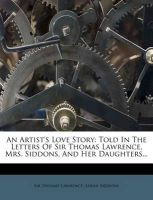 An Artist's Love Story: Told in the Letters of Sir Thomas Lawrence, Mrs. Siddons, and Her Daughters...: Book by Sir Thomas Lawrence