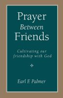 Prayer Between Friends: Cultivating Our Friendship with God: Book by Earl F Palmer