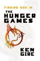 Finding God in the Hunger Games: Book by MR Ken Gire